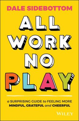 All Work No Play: A Surprising Guide to Feeling More Mindful, Grateful and Cheerful