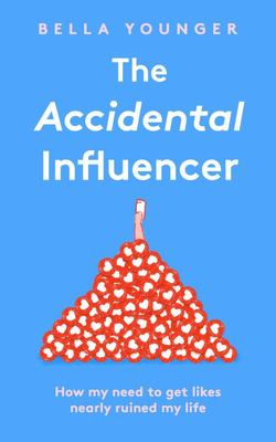 The Accidental Influencer - How My Need to Get Likes Nearly Ruined My Life