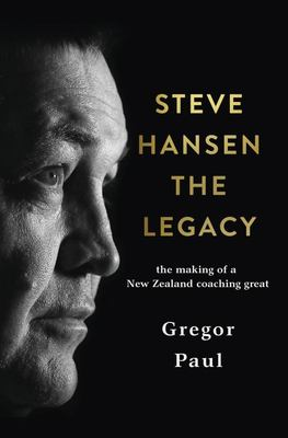 Steve Hansen the Legacy - The Making of a New Zealand Coaching Great