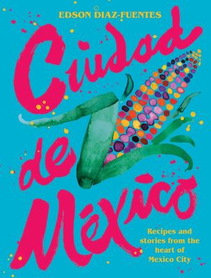 Ciudad de Mexico - Recipes and Stories from the Heart of Mexico City