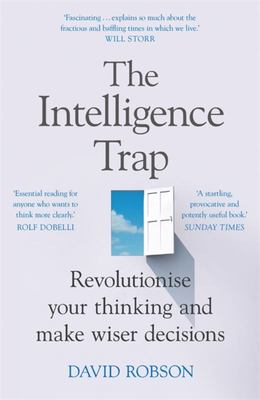 The Intelligence Trap - Why Smart People Do Stupid Things and How to Make Wiser Decisions