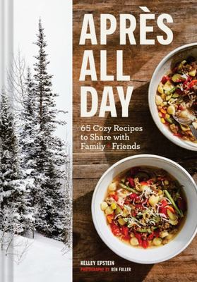 Apres All Day - 65+ Cozy Recipes to Share with Family and Friends