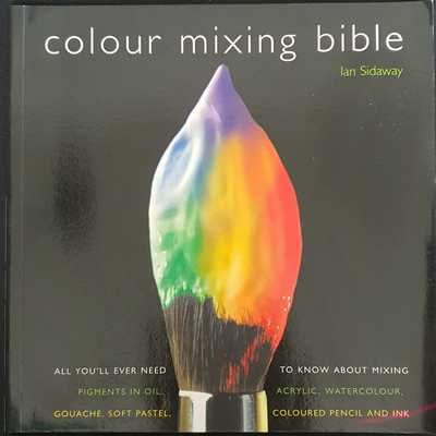 Colour Mixing Bible: A Complete Guide for the Practising Artist in All Media