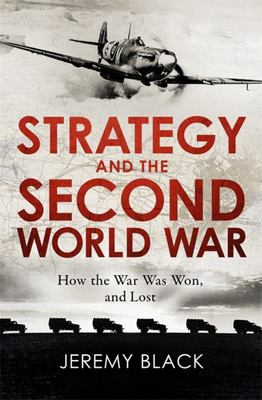 Strategy and the Second World War - How the War Was Won, and Lost