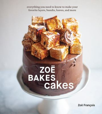 Zoë Bakes Cakes - Everything You Need to Know to Make Your Favorite Layers, Bundts, Loaves, and More [a Cookbook]