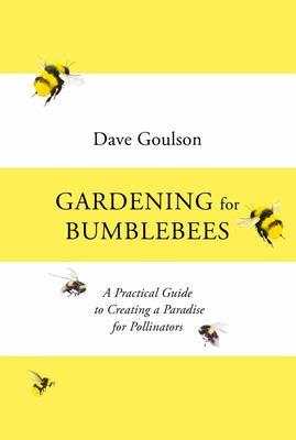 Gardening for Bumblebees - A Practical Guide to Creating a Paradise for Pollinators