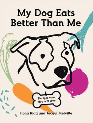 My Dog Eats Better Than Me - Recipes Your Dog Will Love