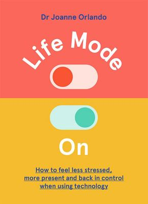 Life Mode On - How to Feel Less Stressed, More Present and Back in Control When Using Technology