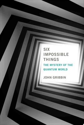Six Impossible Things - the Mystery of the Quantum World