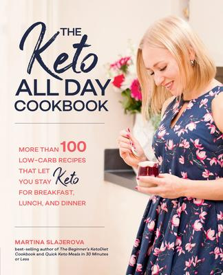 The Keto All Day Cookbook - 100 Low-Carb Recipes That Let You Stay Keto for Breakfast, Lunch and Dinner