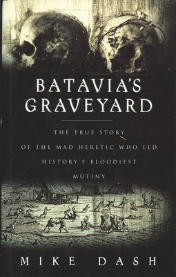 Batavia's Graveyard - The true story of the mad heretic who led history's bloodiest mutiny