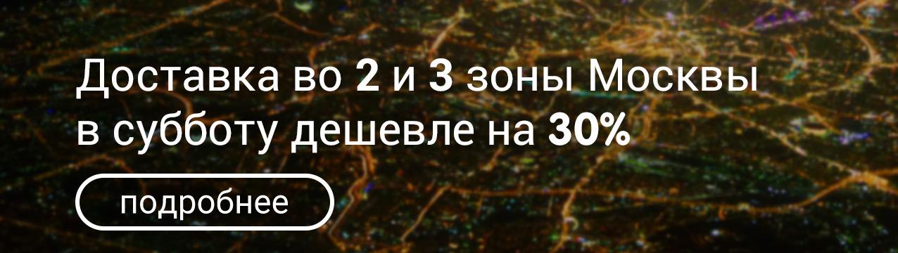 Доставка во 2 и 3 зону Москвы в субботу дешевле на 30%