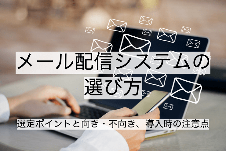 メール配信システム25選|比較・選定ポイントとおすすめ「メール配信サービス」の特徴や活用事例