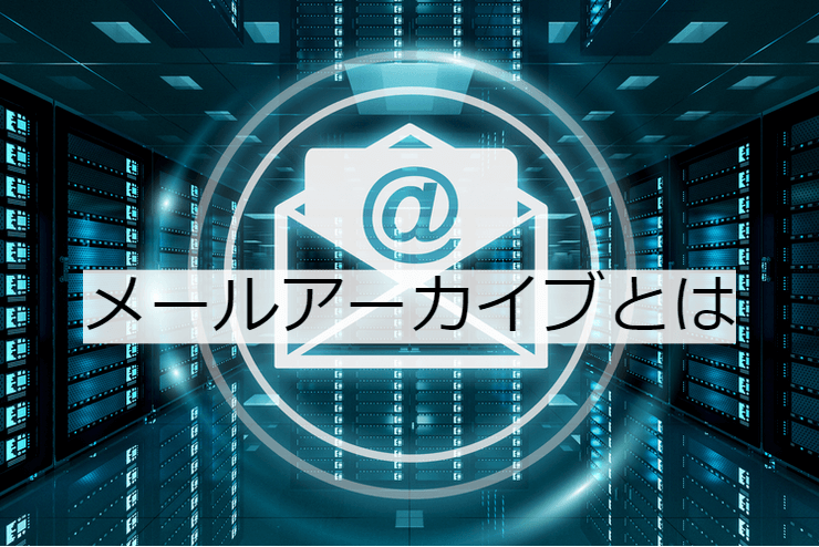 メールアーカイブとは 機能一覧・導入のメリット・実現できること