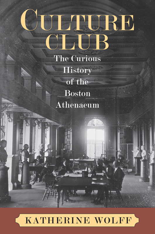 Katherine Wolf, Culture Club: The Curious History of the Boston Athenaeum. Click the link below for more information about this book.