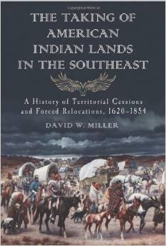 The Taking of American Indian Lands in the Southeast: A History of Territorial Cessions and Forced Relocations, 1607-1840 by David W. Miller