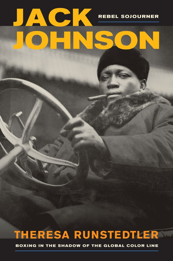Theresa Runstedtler, Jack Johnson, Rebel Sojourner: Boxing in the Shadow of the Global Color Line