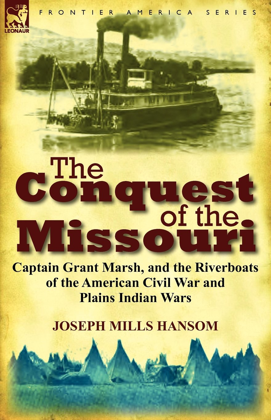 The Conquest of the Missouri: Captain Grant Marsh, and the Riverboats of the American Civil War and Plains Indian Wars-Click below for more information about this book