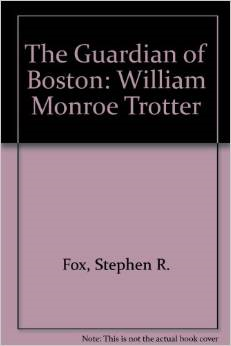 """The Guardian of Boston: William Monroe Trotter,"" by Stephen R. Fox (see link below)"