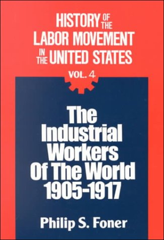 Philip Foner, History of the Labor Movement in the United States: Industrial Workers of the World-click the link below to learn more about this book.