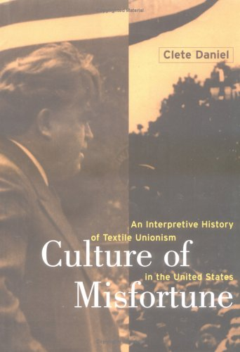 Culture of Misfortune: An Interpretive History of Textile Unionism in the United States by Clete Daniel--click the link below for more information about this book.