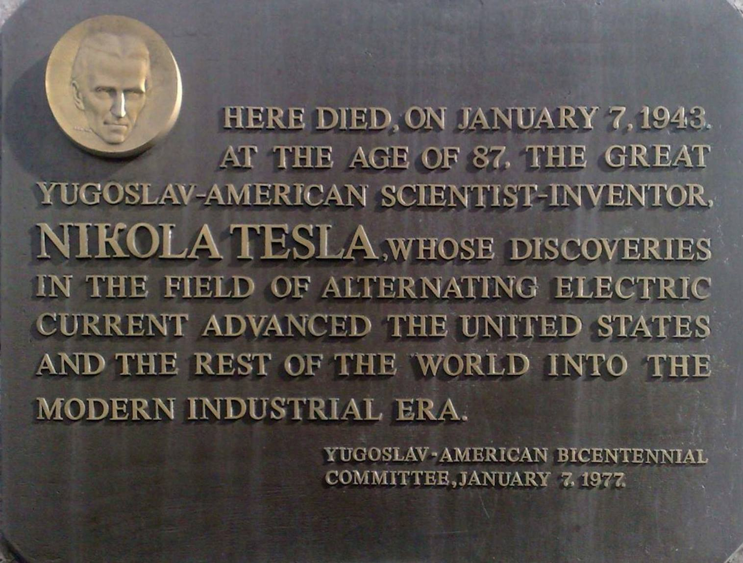"A picture of the plaque on the Hotel New Yorker, which reads: ""Here died, on January 7, 1943, at the age of 87, the great Yugoslav-American scientist-inventor, NIKOLA TESLA, whose discoveries in the field of alternating electric current advanced[..]"""