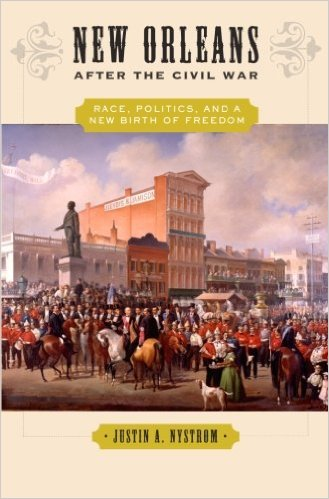 New Orleans after the Civil War: Race, Politics, and a New Birth of Freedom by Justin Nystrom.