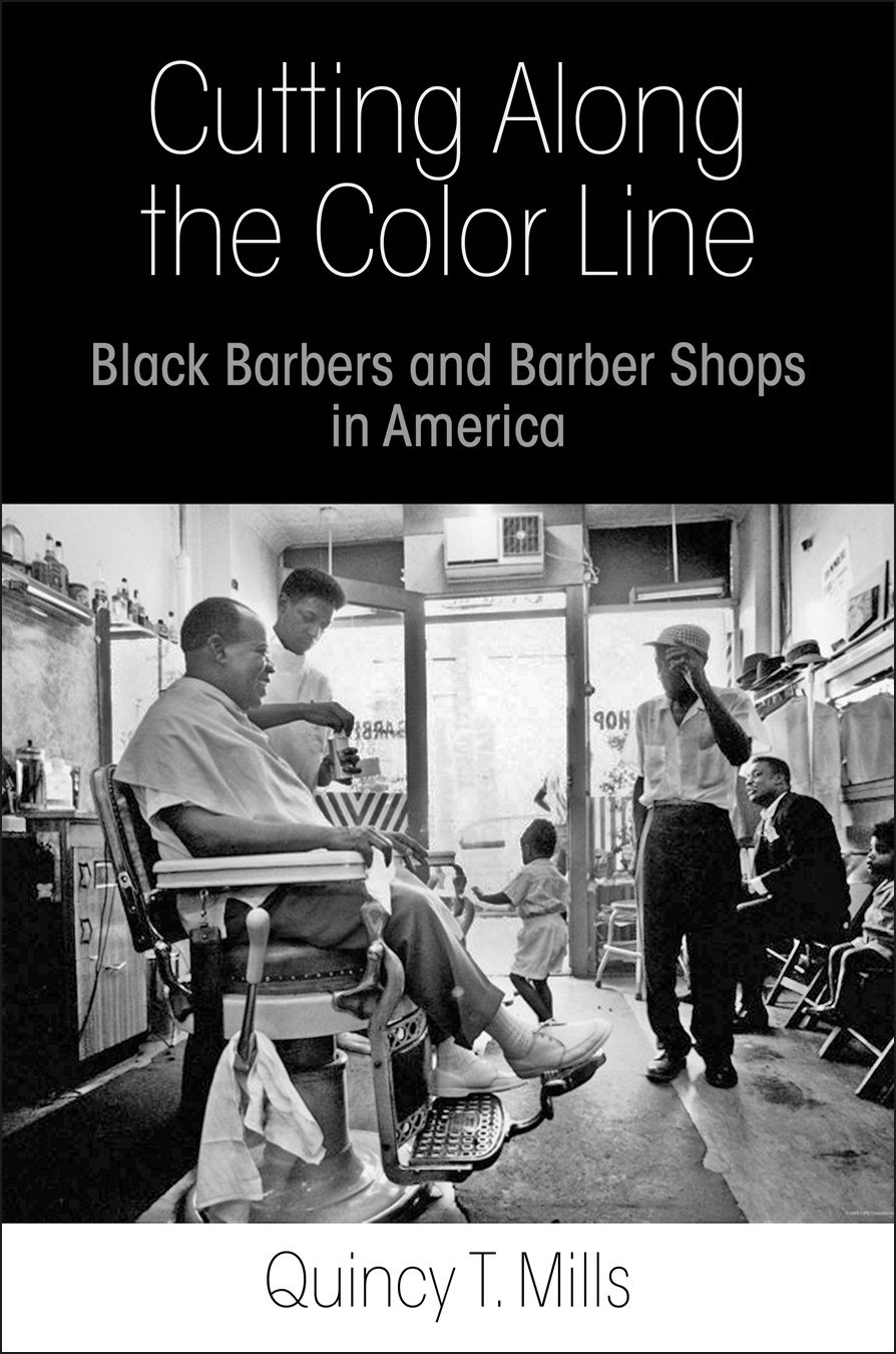 Quincy T. Mills, Cutting Along the Color Line: Black Barbers and Barber Shops in America-Click the link for more information about this book