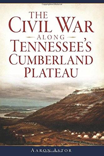 Aaron Astor, The Civil War along Tennessee's Cumberland Plateau-Click the links below to learn more about this book and others about the Civil War in this region.