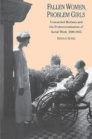 Regina G. Kunzel, Fallen Women, Problem Girls: Unmarried Mothers and the Professionalization of Social Work, 1890-1945 (click the link below for more information or to purchase this book)