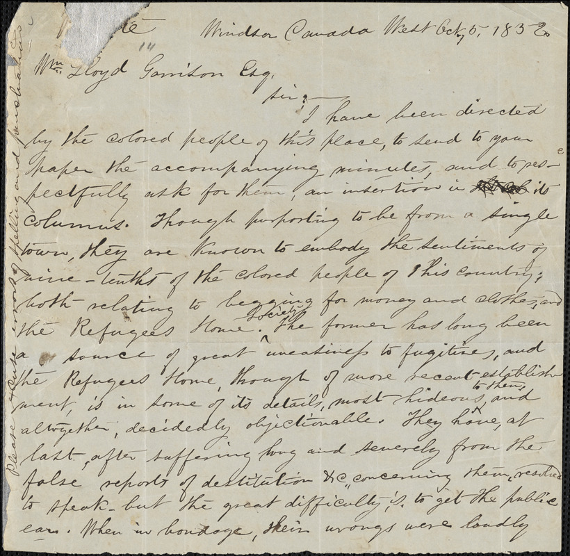 In this letter to writer and abolitionist William Lloyd Garrison, Mary Ann Shadd discusses the poverty and needs of the arrived African American fugitives in Canada. She asks Garrison and his newspaper, the Liberator's help in spreading the message and gaining the publics interest in the topic to help the fugitives who were desperate or clothes and money.