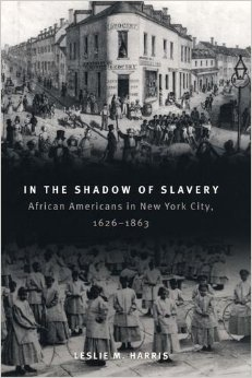 Leslie M. Harris, In the Shadow of Slavery: African Americans in New York City, 1626-1863