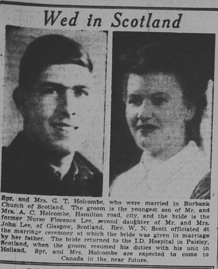 Following their wedding, Florence (Lee) Holcombe went right back to nursing and her husband, G.T., right back to Holland.  (transcript) Spr. And Mrs. G. T. Holcombe, who were married in Burbank Church of Scotland. The groom is the youngest son of Mr. and Mrs. A. C. Holcombe, Hamilton road, city, and the bride is the former Nurse Florence Lee, second daughter of Mr. and Mrs. John Lee, of Glasgow, Scotland. Rev. W. N. Scott officiated at the marriage ceremony at which the bride was given away by her father. The bride returned to the I.D. Hospital in Paisley, Scotland, when the groom resumed his duties with his unit in Holland. Spr. And Mrs. Holcombe are expected to come to Canada in the near future.