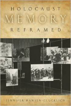 """Holocaust Memory Reframed: Museums and the Challenges of Representation"" by Jennifer Hansen-Glucklich -- Please see the link below for more information"