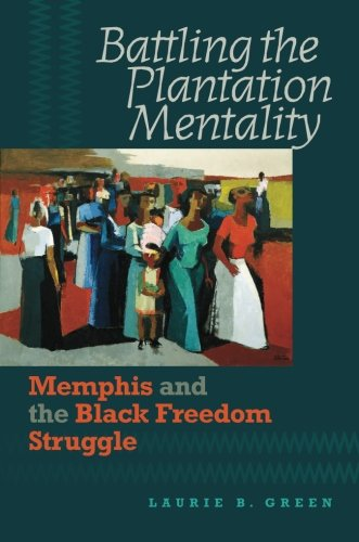 Laurie B. Green, Battling the Plantation Mentality: Memphis and the Black Freedom Struggle--Click the link below for more information about this book