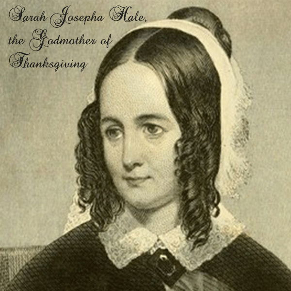 Sarah Josepha Hale is also known as the Godmother of Thanksgiving because of her promotion to President Lincoln