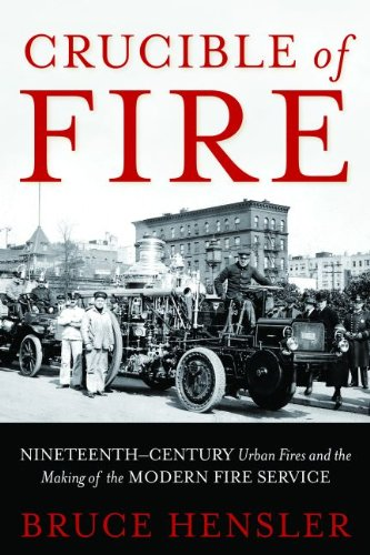 Crucible of Fire: Nineteenth-Century Urban Fires and the Making of the Modern Fire Service-Click below for more information about this book