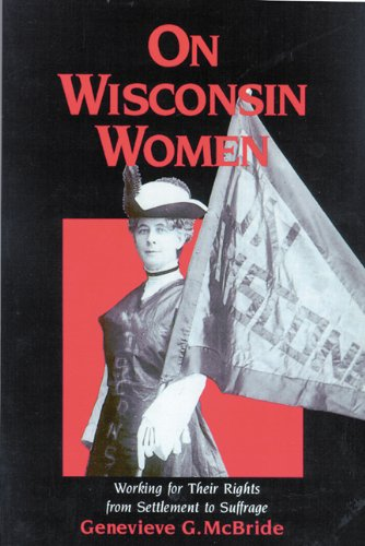 Genevieve G. McBride: On Wisconsin Women: Working for Their Rights from Settlement to Suffrage- Click the link below for more information about this book