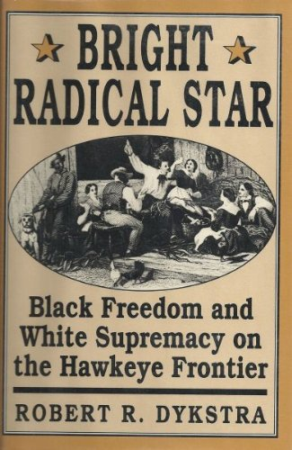 Robert Dykstra, Bright Radical Star: Black Freedom and White Supremacy on the Hawkeye Frontier-Click the link below for more information