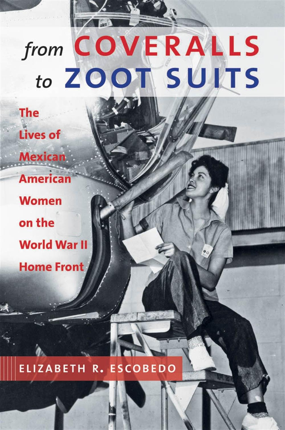 Elizabeth R. Escobedo, From Coveralls to Zoot Suits: The Lives of Mexican American Women on the World War II Home Front-click the link below for more information about this book