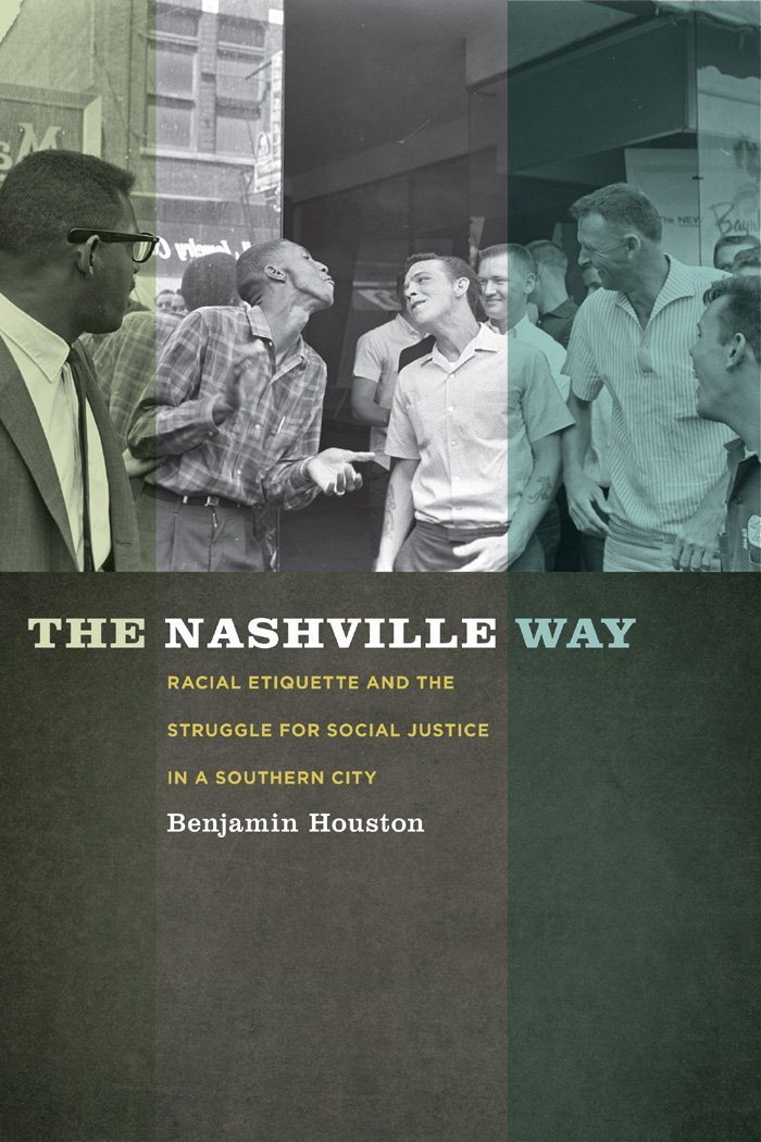Benjamin Houston, The Nashville Way: Racial Etiquette and the Struggle for Social Justice in a Southern City-Click the link below for more information about this book