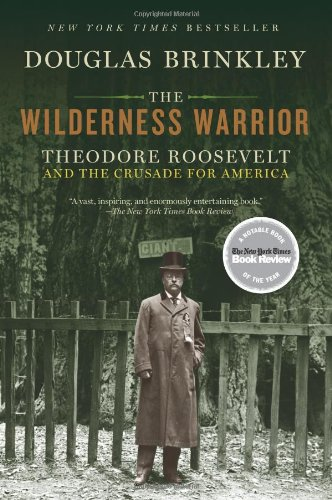 Douglas Brinkley, The Wilderness Warrior: Theodore Roosevelt and the Crusade for America--Click the link below for more info about this book