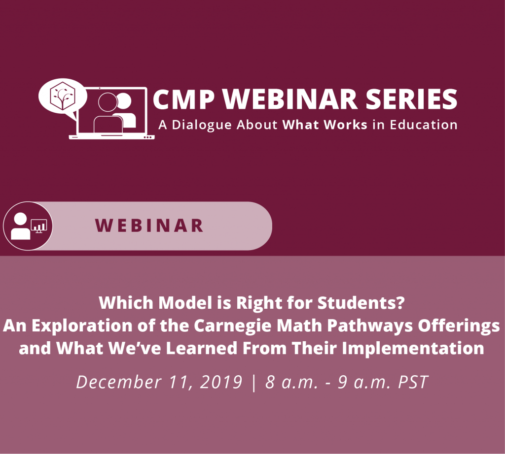CMP Webinar Series A dialogue about what works in education Which Model is Right for Students? An exploration of the Carnegie Math Pathways offerings and what we've learned from their implementation
