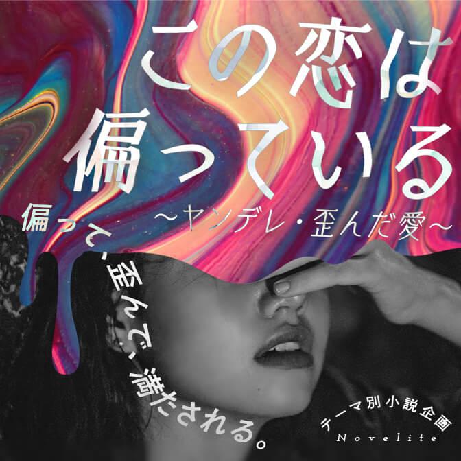 テーマ別小説企画Novelite「ヤンデレ・歪んだ愛」