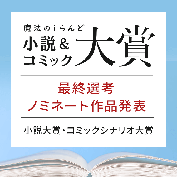 魔法のiらんど 小説&コミック大賞 最終選考ノミネート作品発表