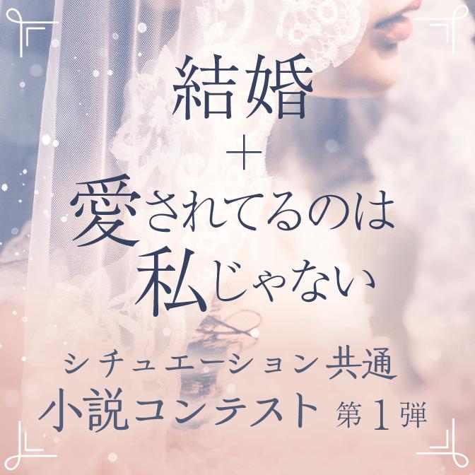 シチュエーション共通小説コンテスト 第1弾「結婚+愛されてるのは私じゃない」