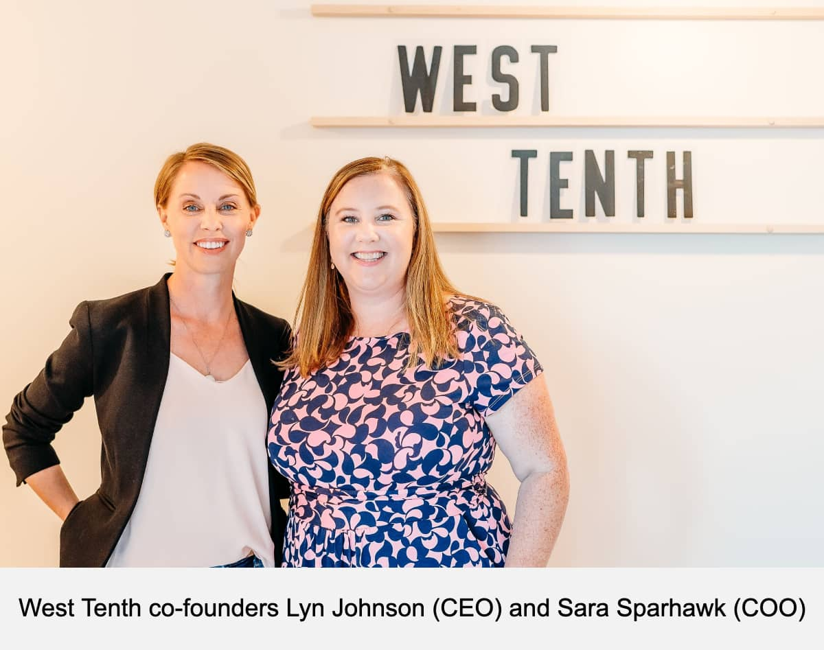 West Tenth co-founders Lyn Johnson (CEO) and Sara Sparhawk (COO)