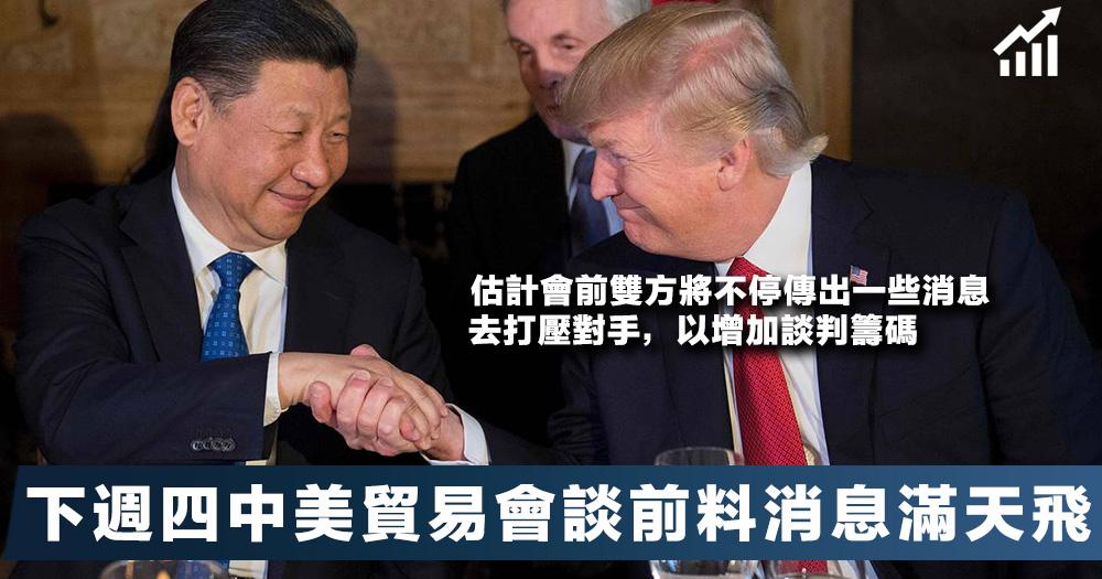 【密切留意】下週四中美舉行貿易會談,估計未來消息滿天飛。