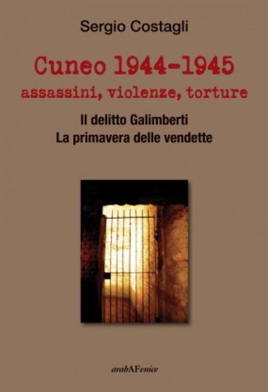 """Sergio Costagli presenta """"Cuneo 1944-1945: assassini, violenze, torture. Il delitto Galimberti. La primavera delle vendette."""""""
