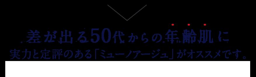 差が出る50代からの年齢肌に実力と定評のある「ミューノアージュ」がオススメです。